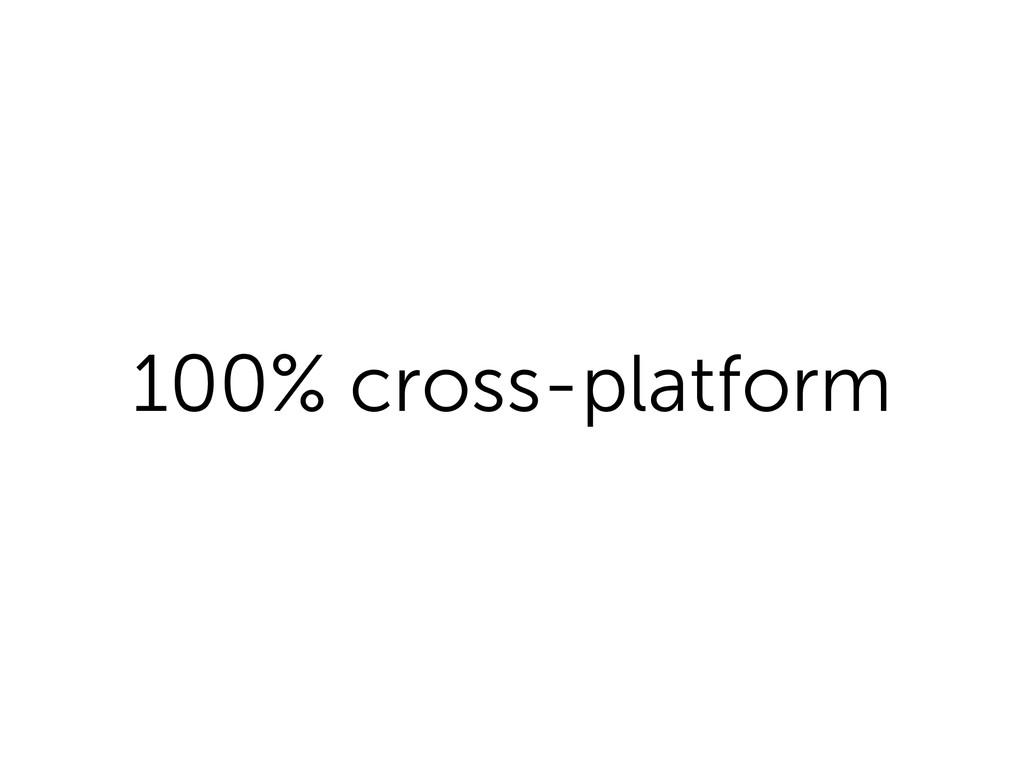100% cross-platform