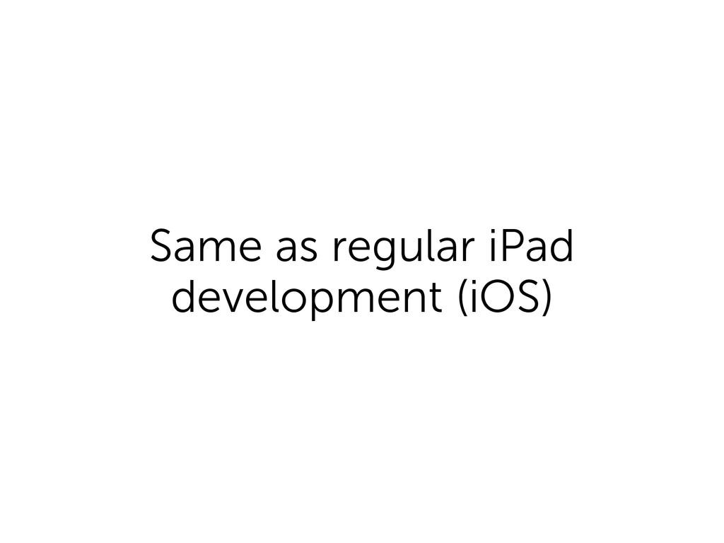 Same as regular iPad development (iOS)