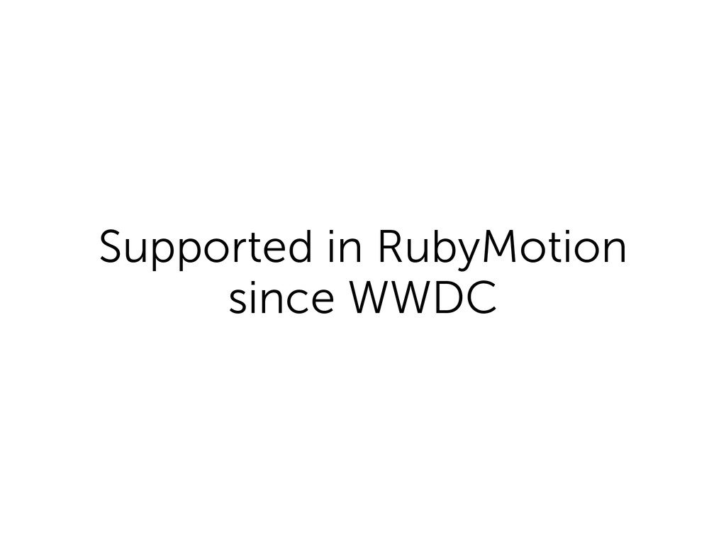 Supported in RubyMotion since WWDC
