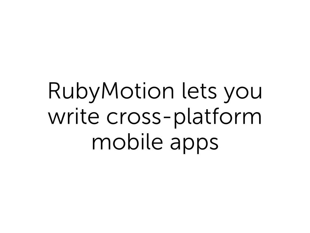 RubyMotion lets you write cross-platform mobile...
