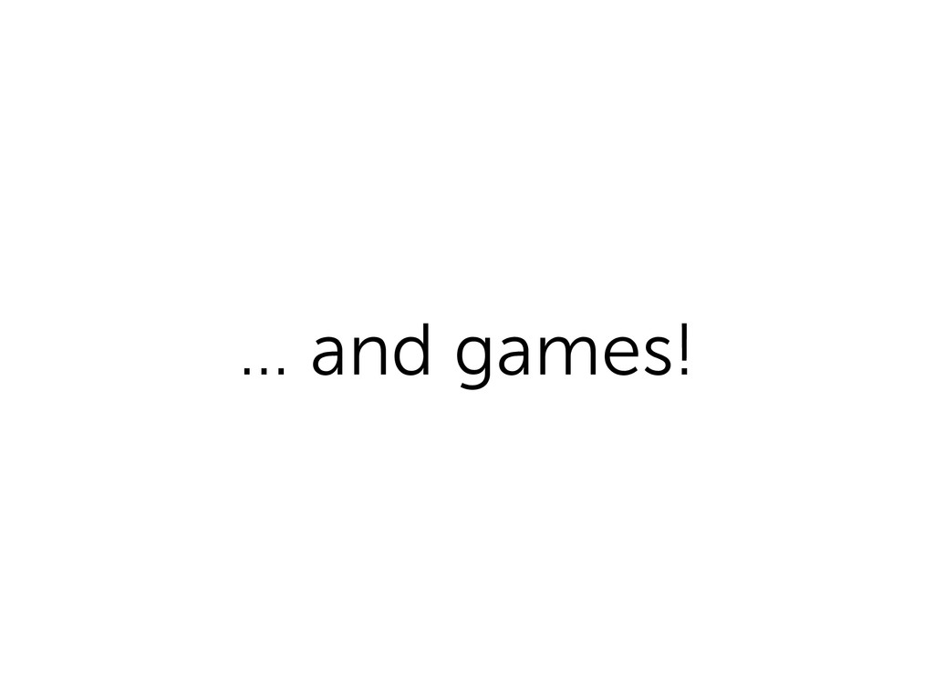 … and games!