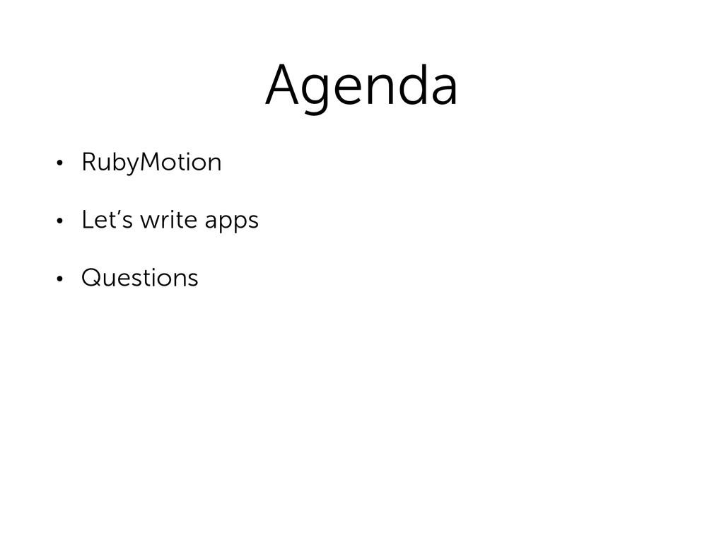 Agenda • RubyMotion • Let's write apps • Questi...