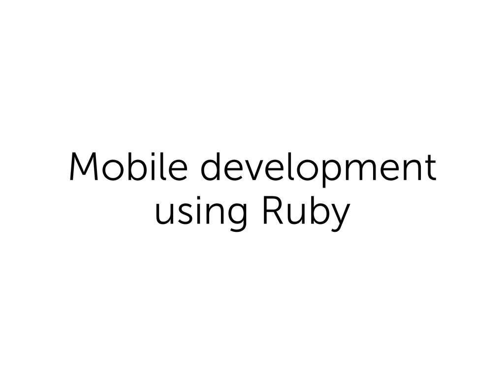 Mobile development using Ruby