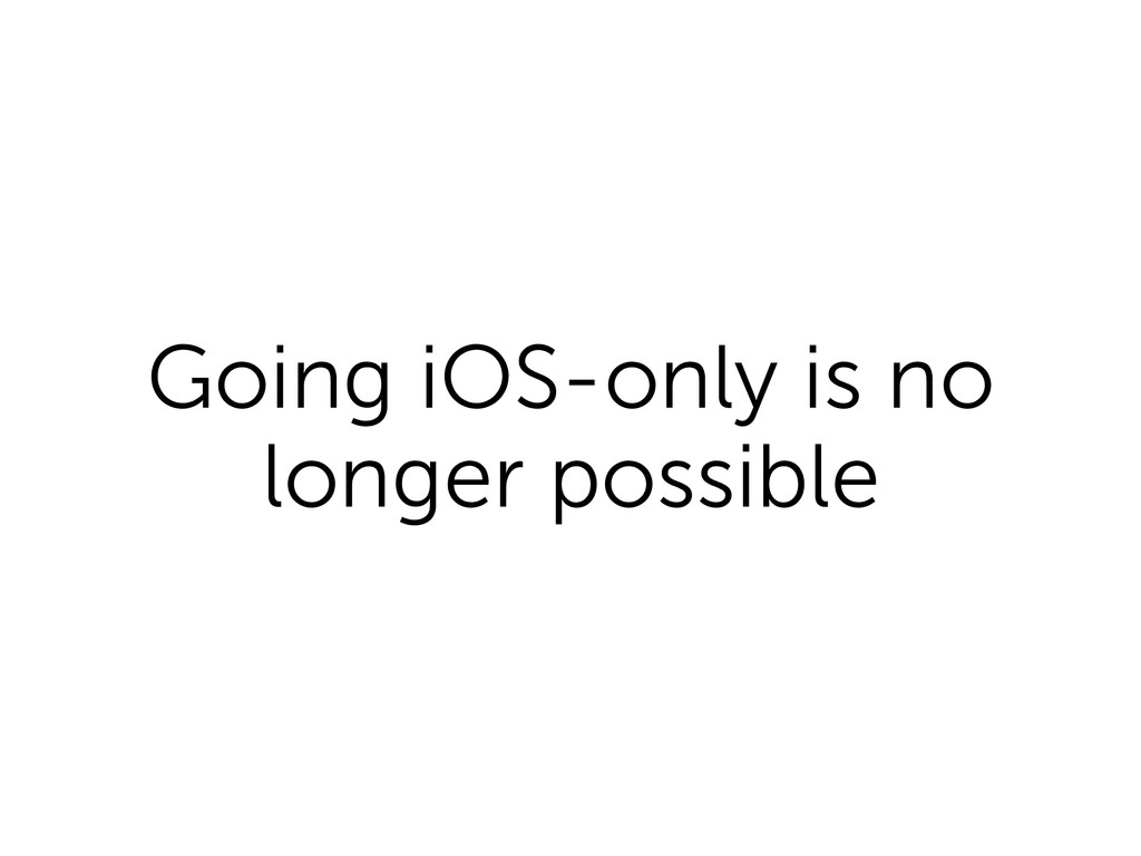 Going iOS-only is no longer possible