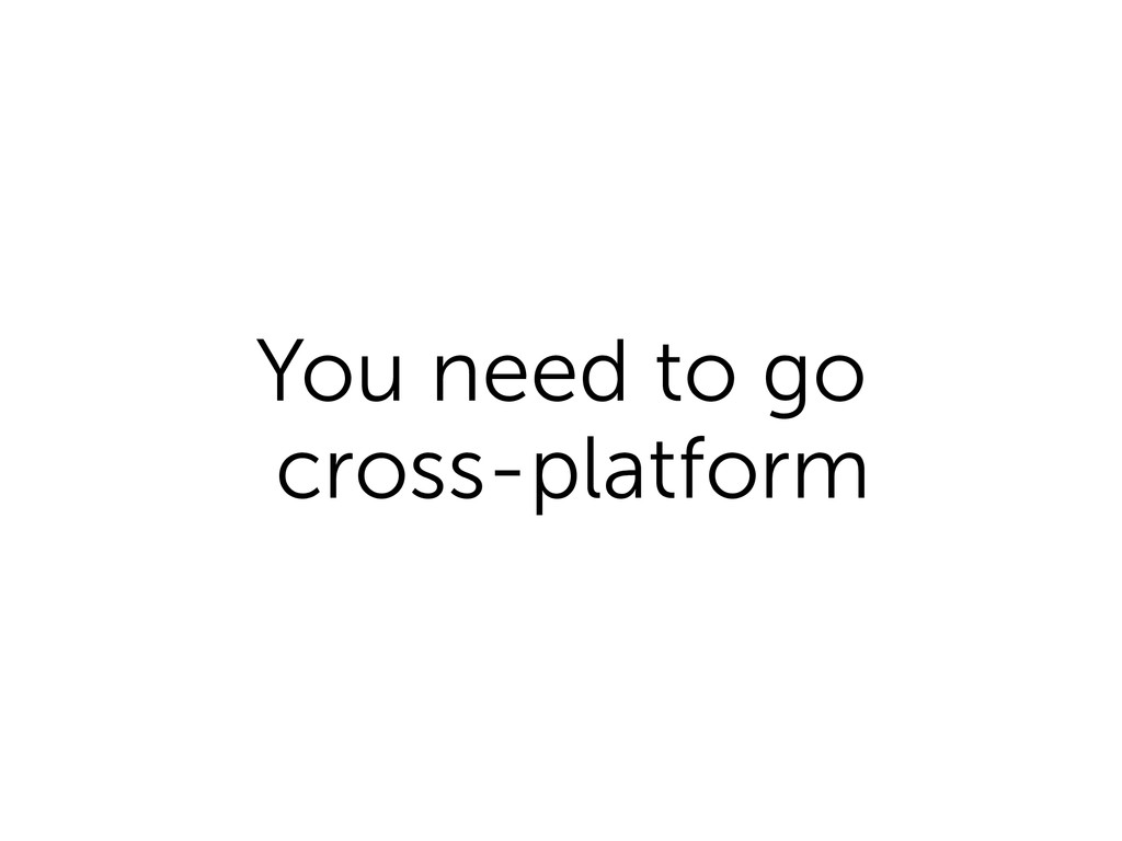 You need to go cross-platform