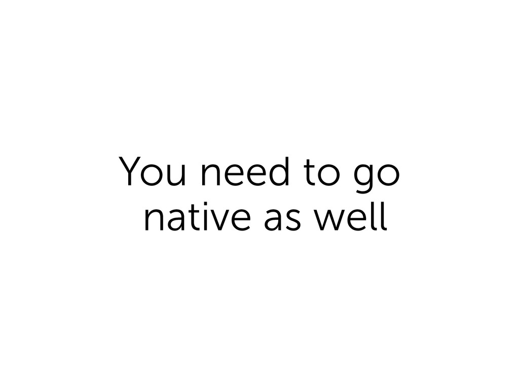 You need to go native as well