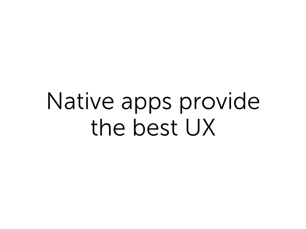 Native apps provide the best UX