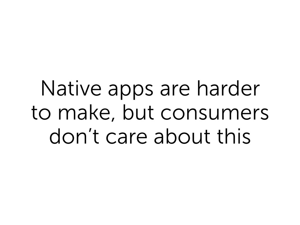 Native apps are harder to make, but consumers d...