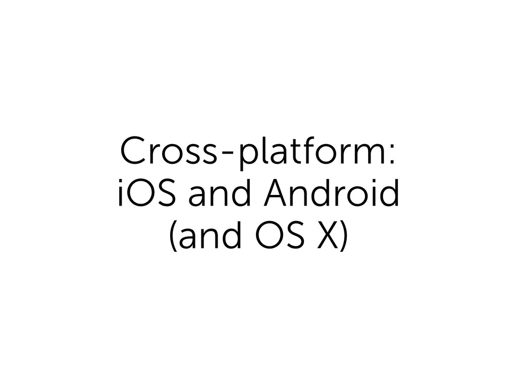 Cross-platform: iOS and Android (and OS X)