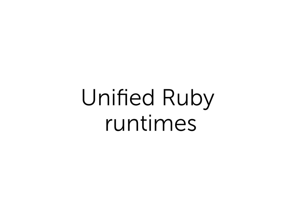 Unified Ruby runtimes
