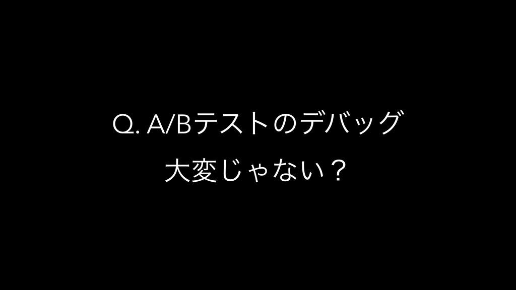 Q. A/Bςετͷσόοά େม͡Όͳ͍ʁ