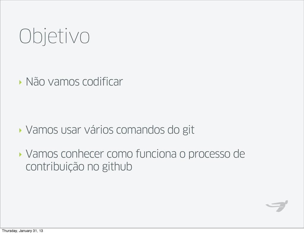 Objetivo ‣ Não vamos codificar ‣ Vamos usar vár...