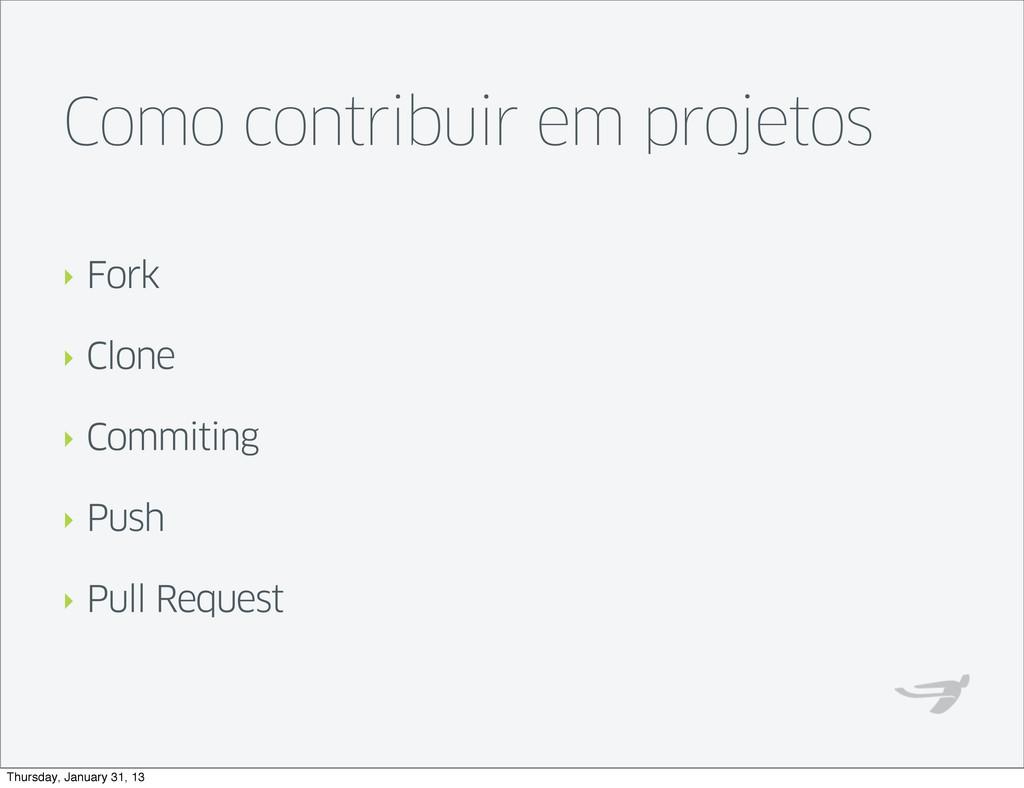 Como contribuir em projetos ‣ Fork ‣ Clone ‣ Co...