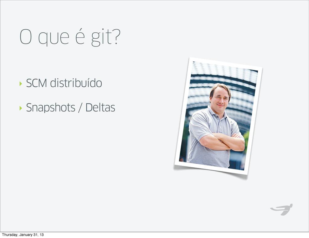O que é git? ‣ SCM distribuído ‣ Snapshots / De...