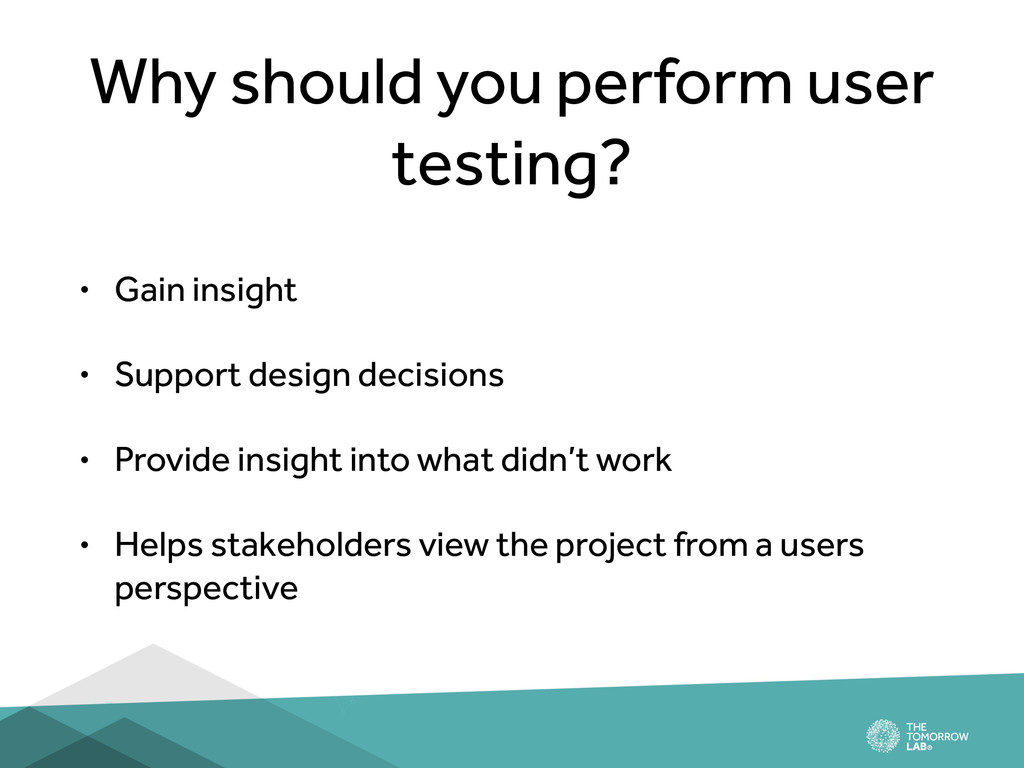 Why should you perform user testing? • Gain ins...