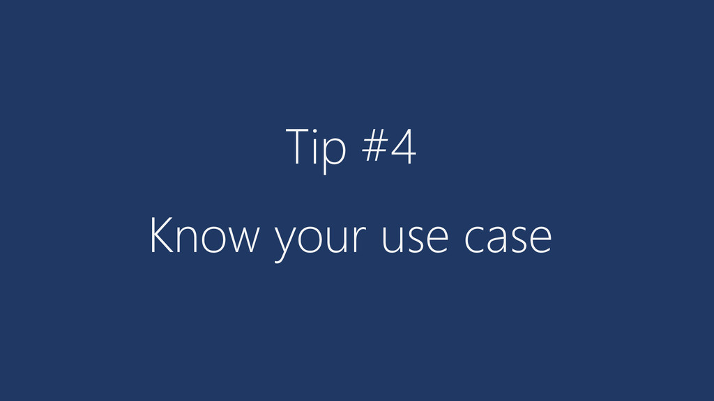 Tip #4 Know your use case