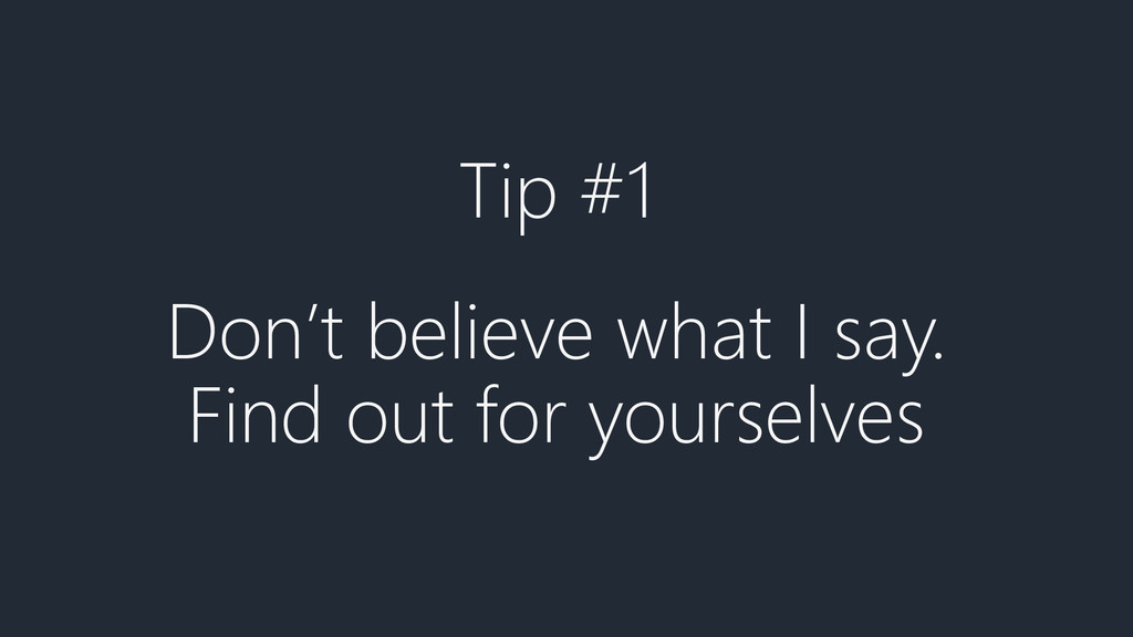 Tip #1 Don't believe what I say. Find out for y...