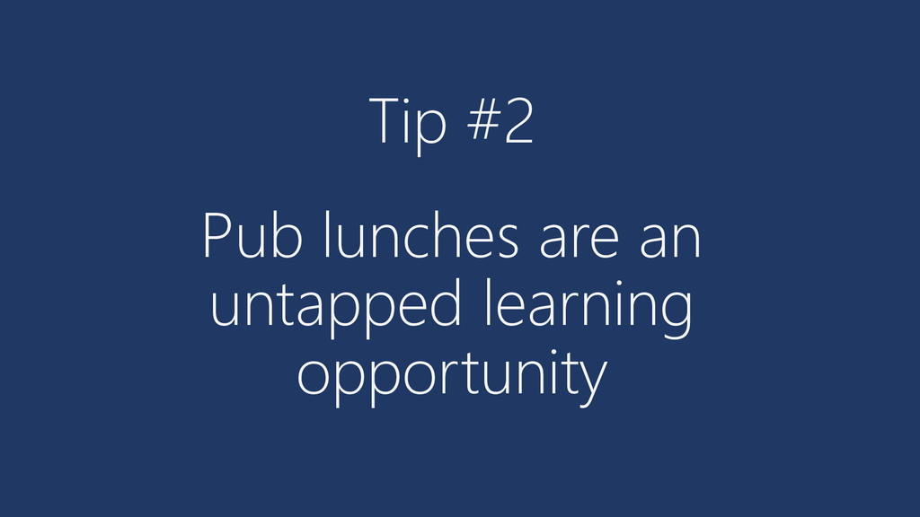 Tip #2 Pub lunches are an untapped learning opp...