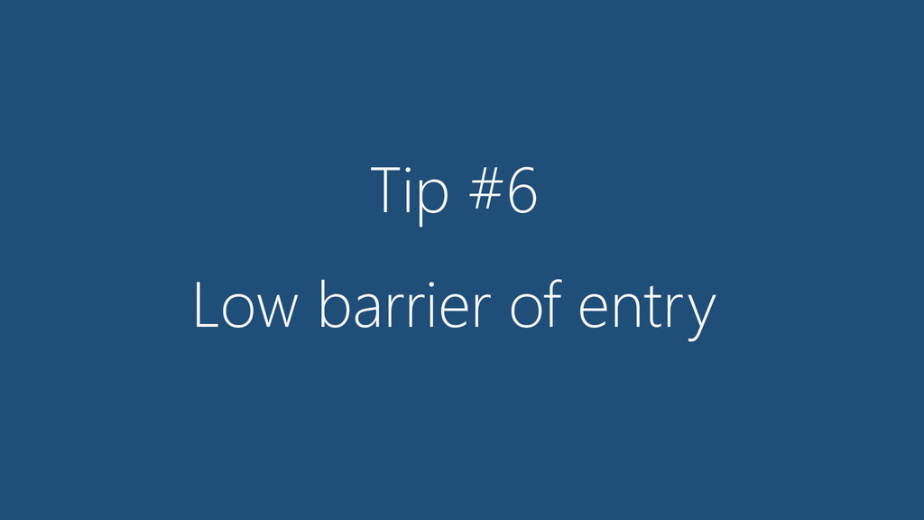 Tip #6 Low barrier of entry