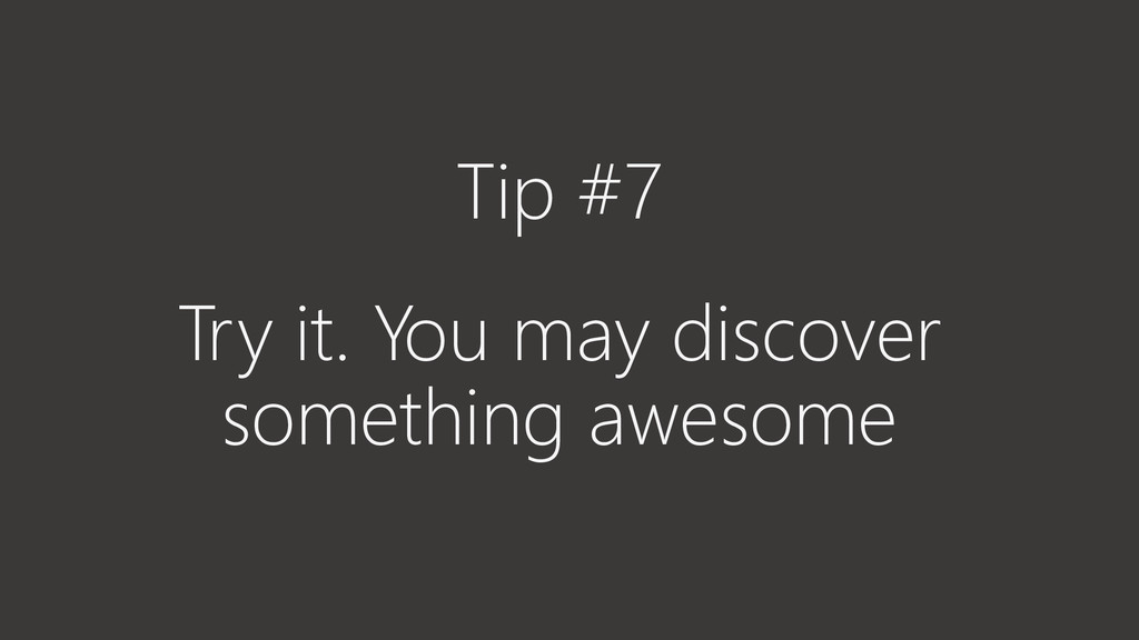 Tip #7 Try it. You may discover something aweso...