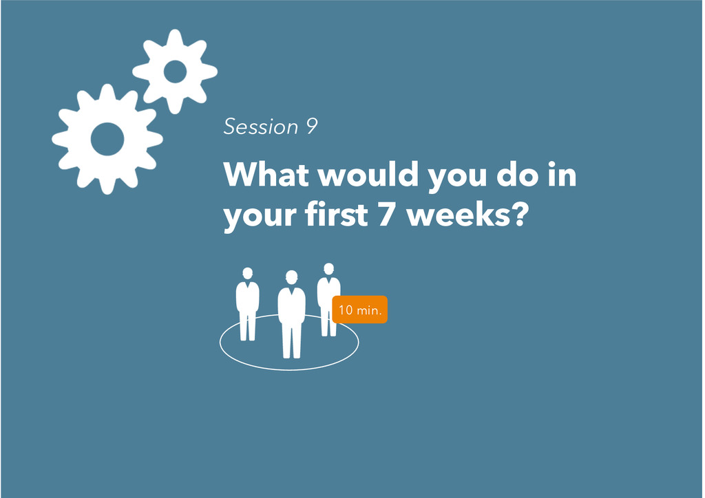What would you do in your first 7 weeks? 10 min...