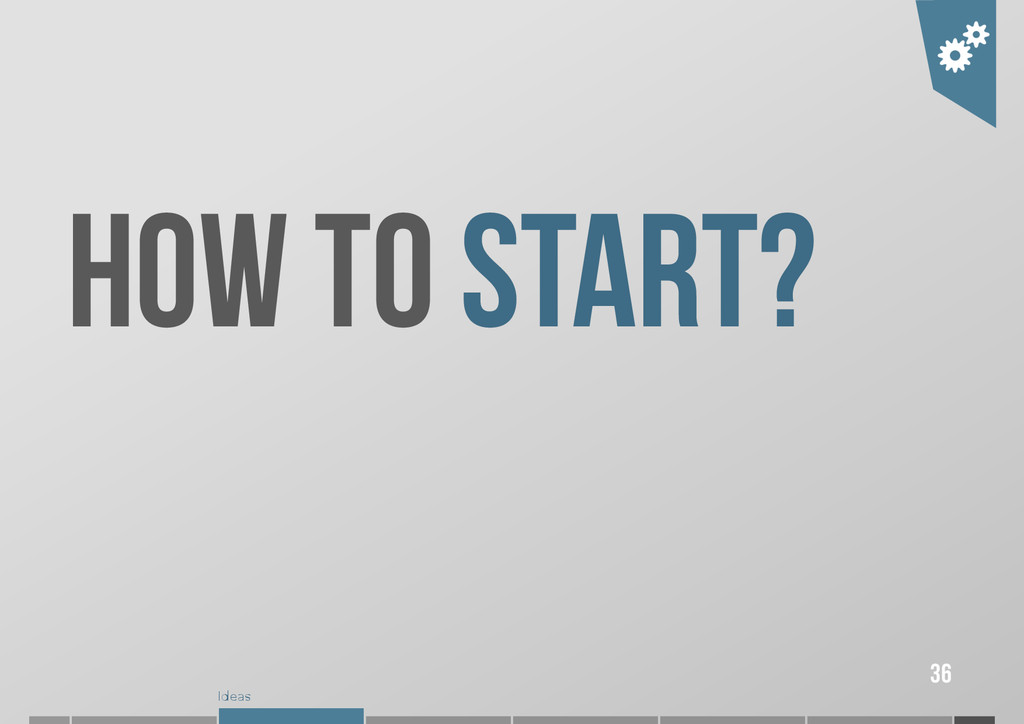 Ideas 36 HOW TO START?