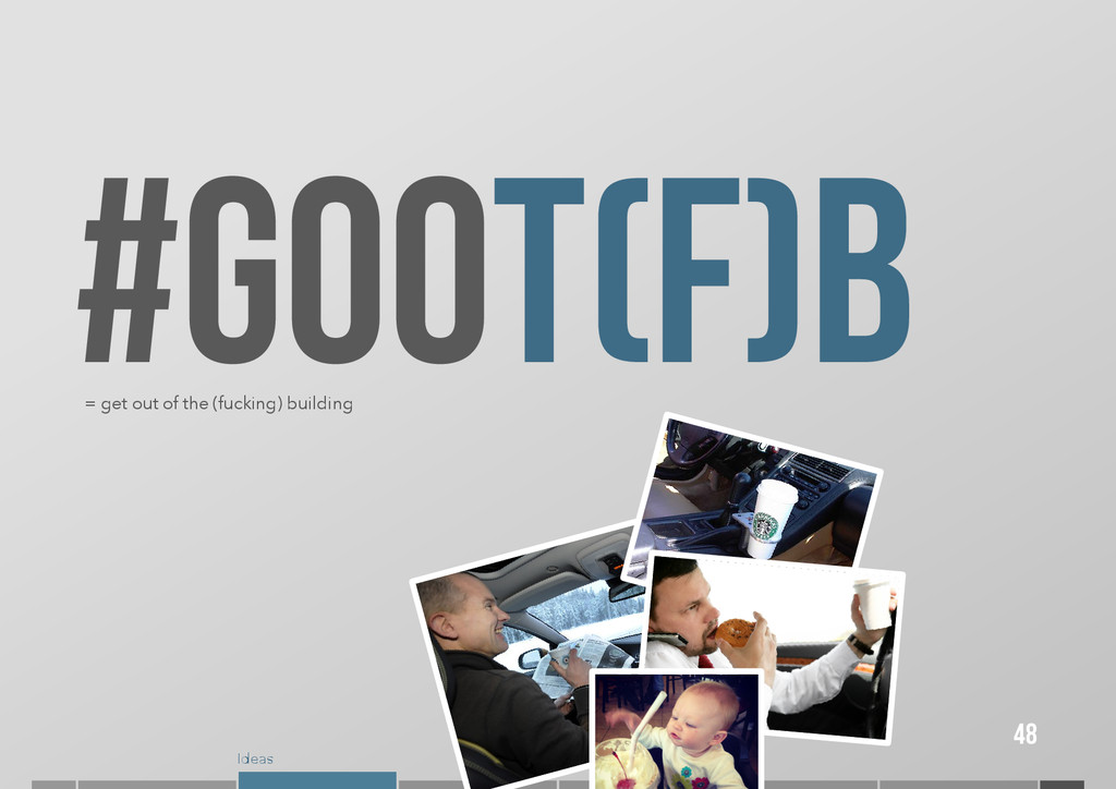 Ideas #GOOT(F)B 48 = get out of the (fucking) b...
