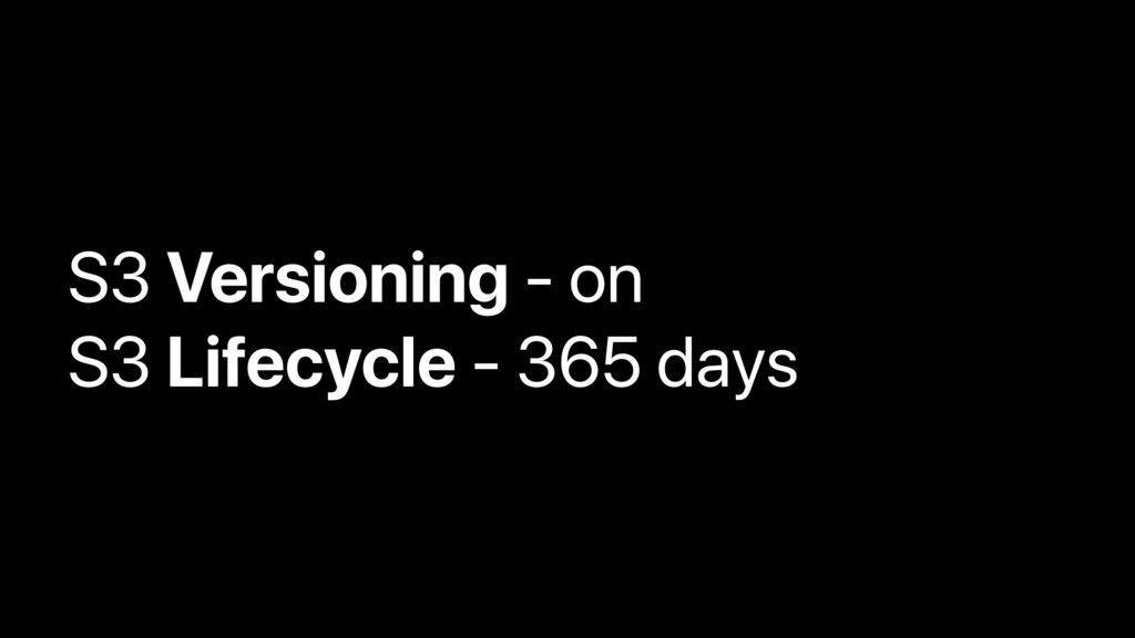 S3 Versioning - on S3 Lifecycle - 365 days