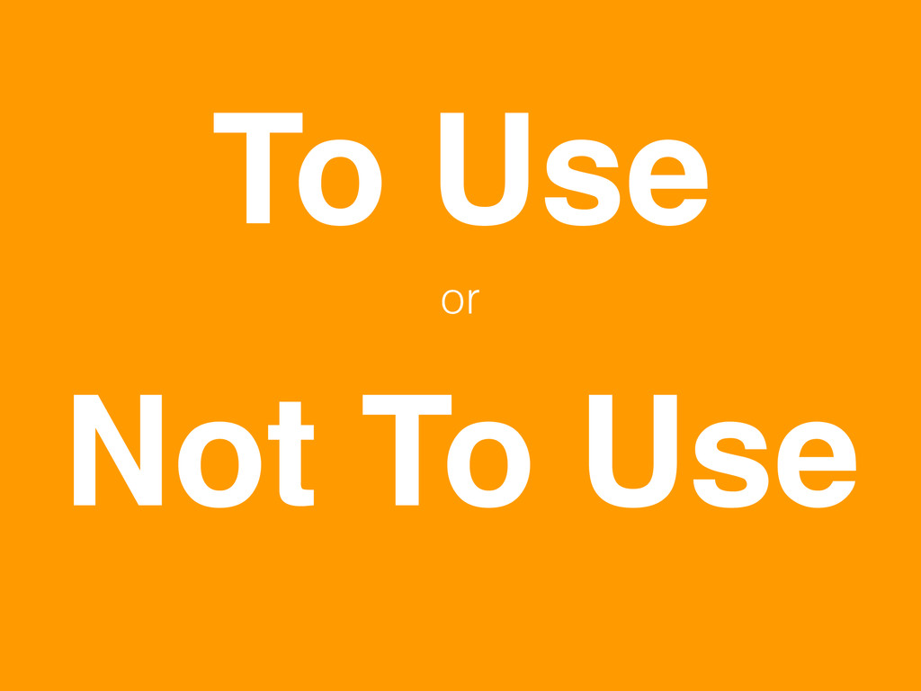 To Use Not To Use or
