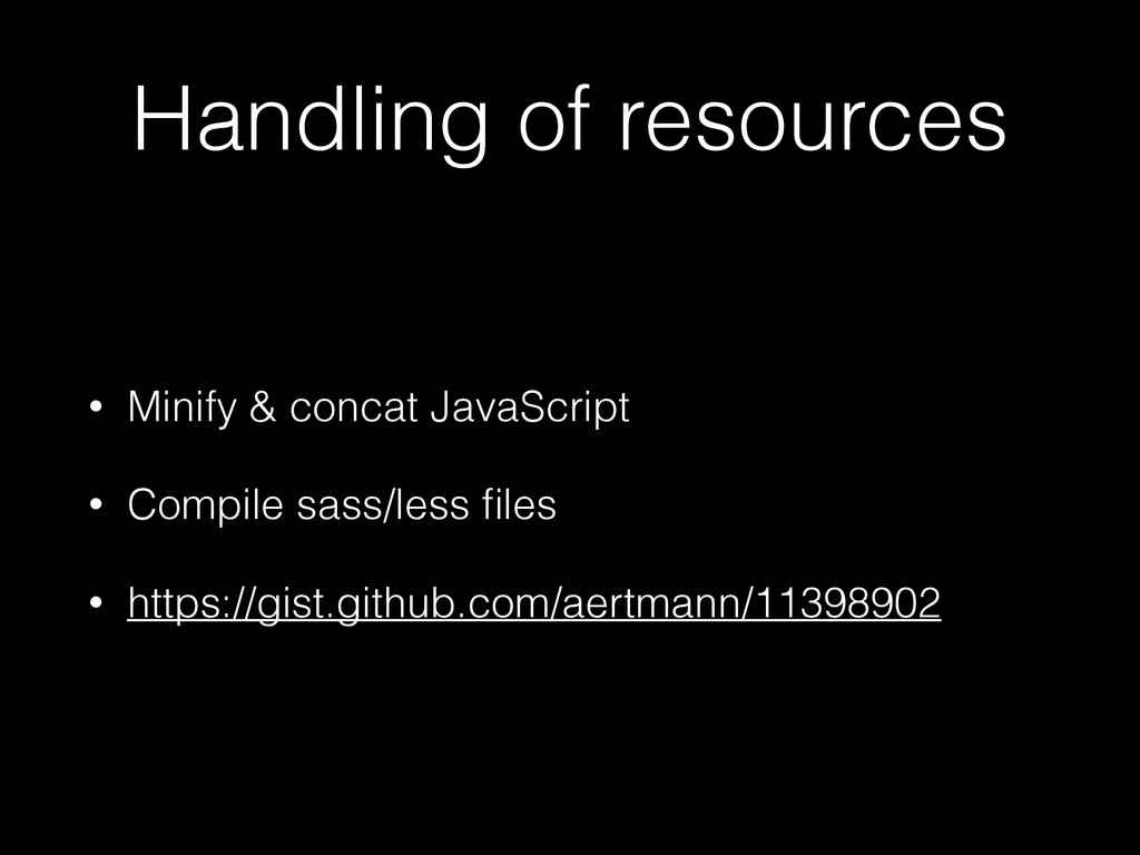 Handling of resources • Minify & concat JavaScr...