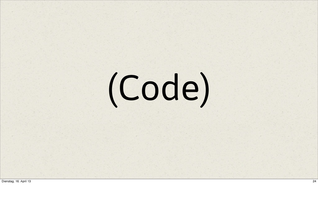 (Code) 24 Dienstag, 16. April 13
