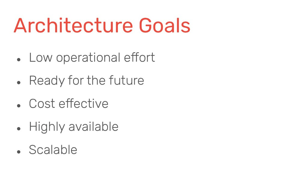 Architecture Goals ● Low operational effort ● R...