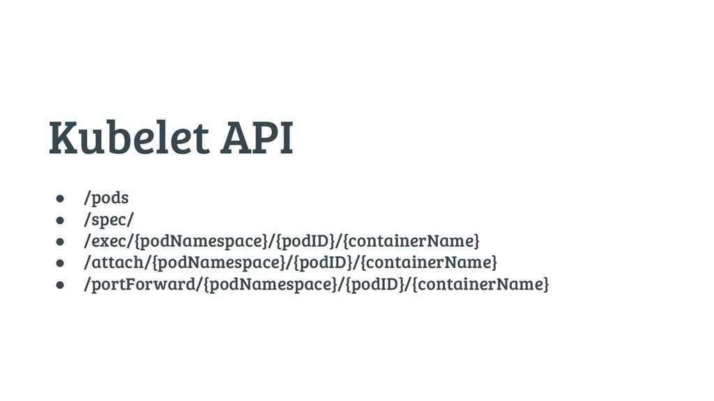 Kubelet API ● /pods ● /spec/ ● /exec/{podNamesp...