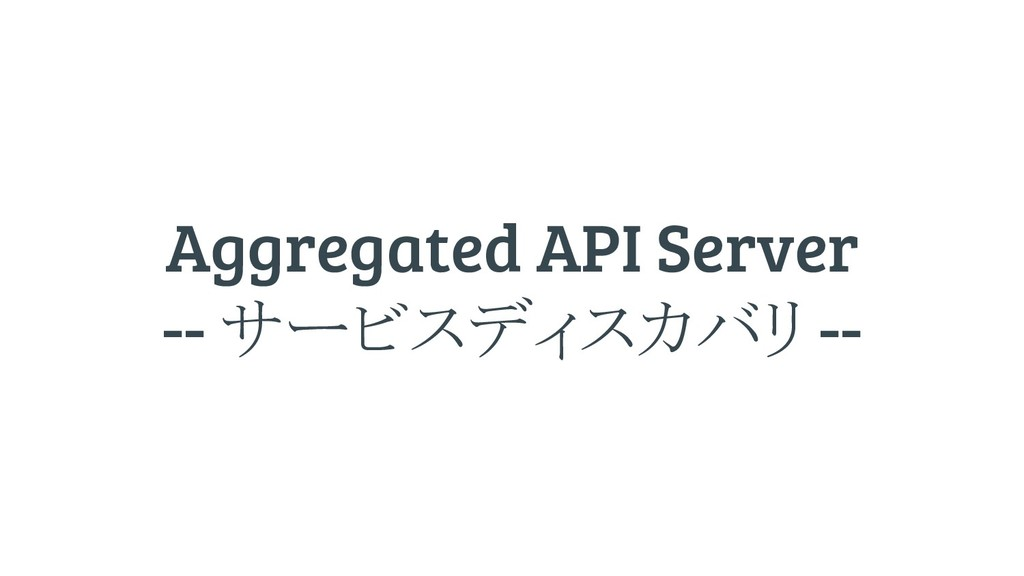 Aggregated API Server -- サービスディスカバリ --