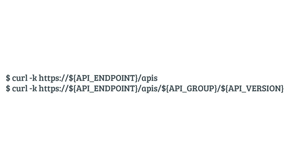 $ curl -k https://${API_ENDPOINT}/apis $ curl -...