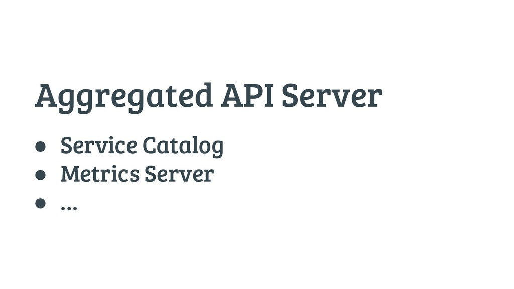 Aggregated API Server ● Service Catalog ● Metri...