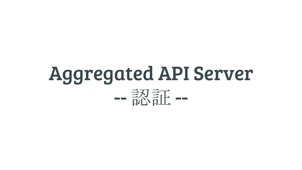 Aggregated API Server -- 認証 --