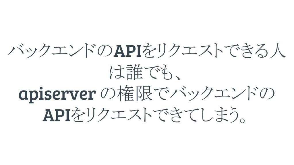 バックエンド APIをリクエストできる人 誰でも、 apiserver 権限でバックエンド A...
