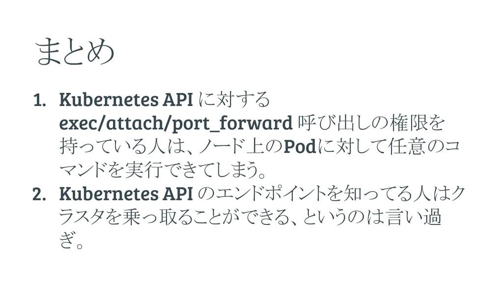 まとめ 1. Kubernetes API に対する exec/attach/port_for...