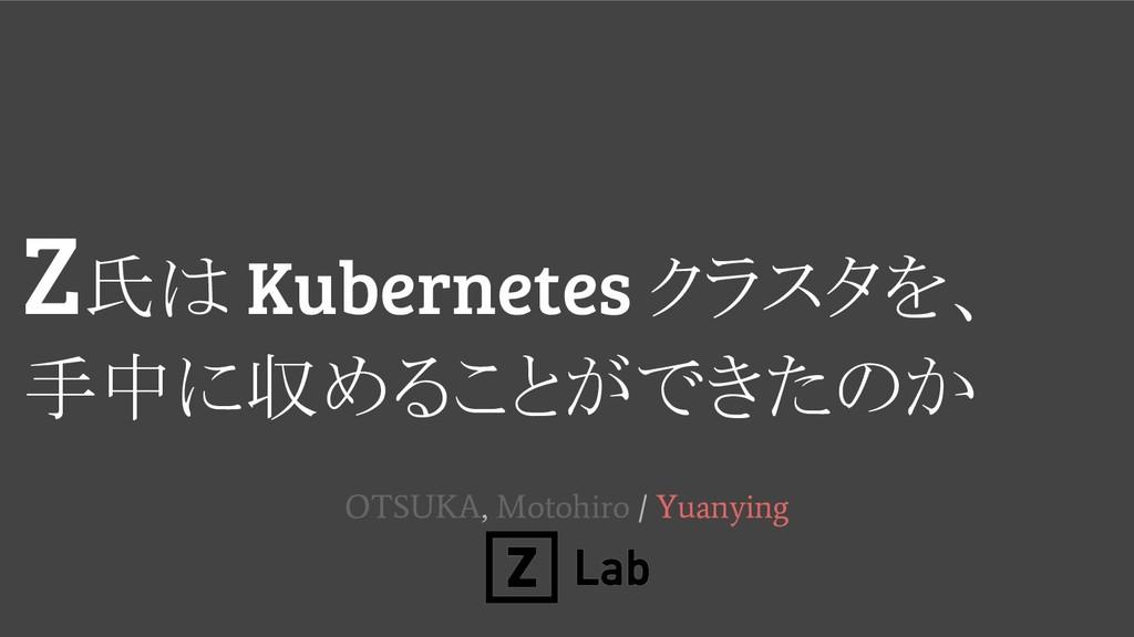 Z氏 Kubernetes クラスタを、 手中に収めることができた か OTSUKA, Mot...