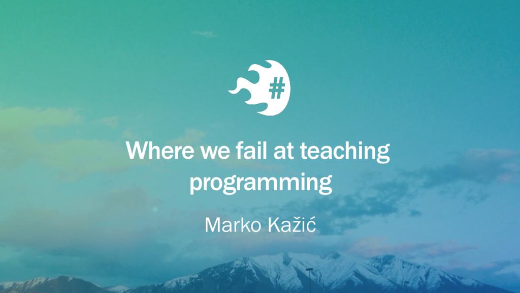 Where we fail at teaching programming Marko Kaž...