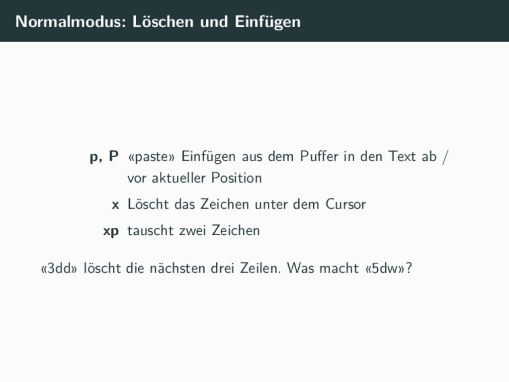 Normalmodus: Löschen und Einfügen p, P «paste» ...