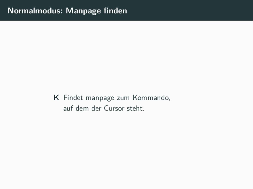 Normalmodus: Manpage finden K Findet manpage zum...