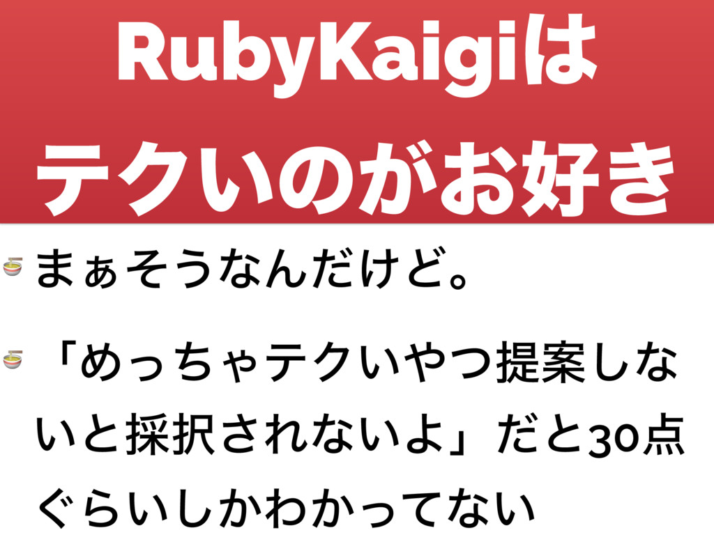 RubyKaigi ςΫ͍ͷ͕͓͖  ·͊ͦ͏ͳΜ͚ͩͲɻ  ʮΊͬͪΌςΫ͍ͭఏҊ͠...