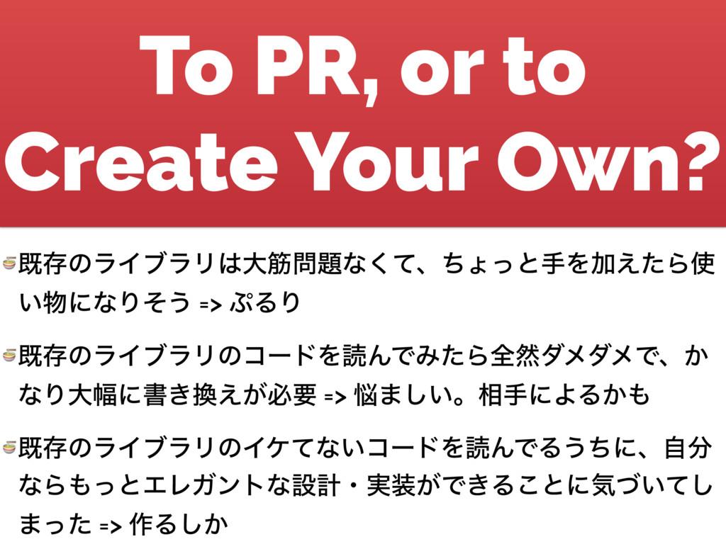 To PR, or to Create Your Own?  طଘͷϥΠϒϥϦେےͳͯ͘...