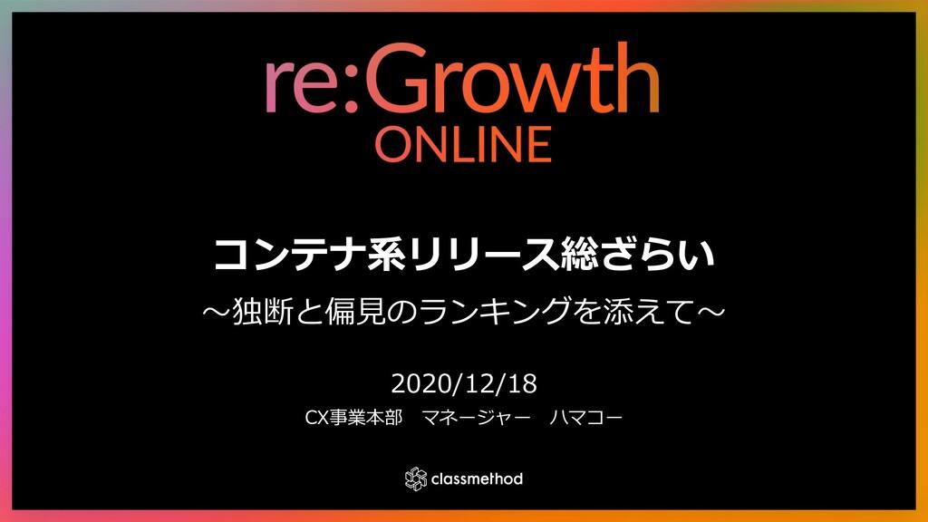 コンテナ系リリース総ざらい 〜独断と偏⾒のランキングを添えて〜 2020/12/18 CX事業...