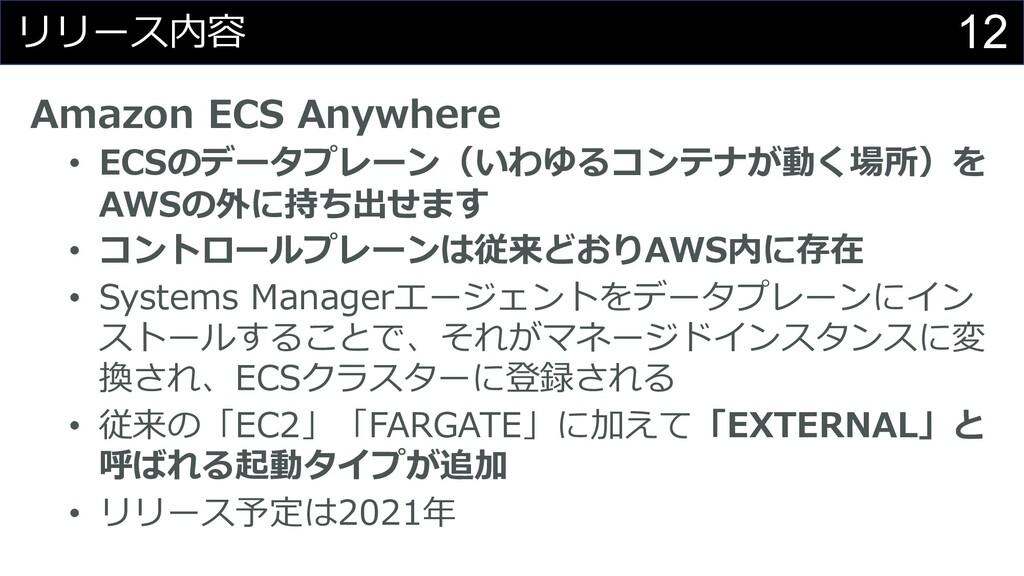 12 リリース内容 Amazon ECS Anywhere • ECSのデータプレーン(いわゆ...
