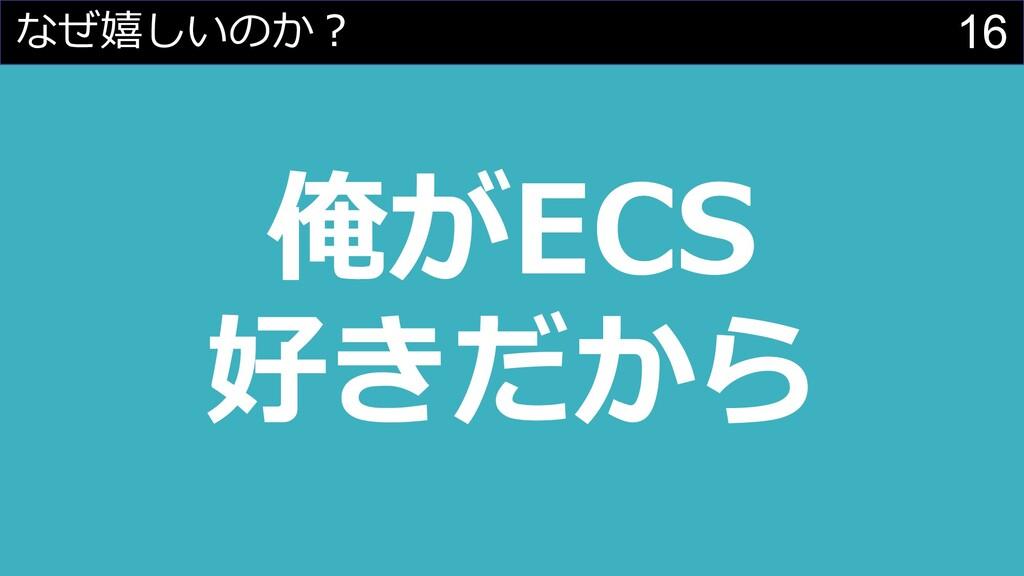 16 俺がECS 好きだから なぜ嬉しいのか︖