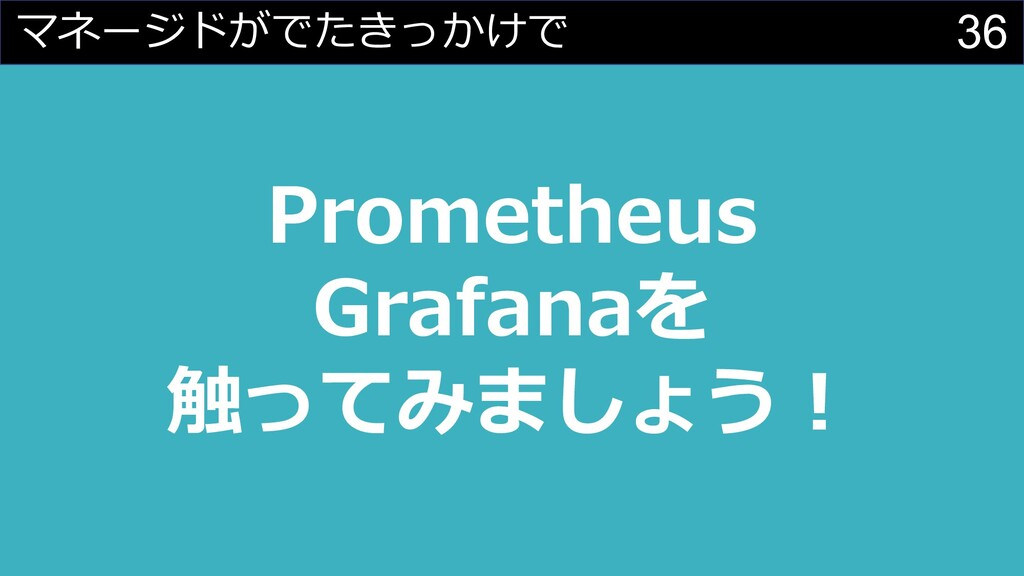 36 Prometheus Grafanaを 触ってみましょう︕ マネージドがでたきっかけで