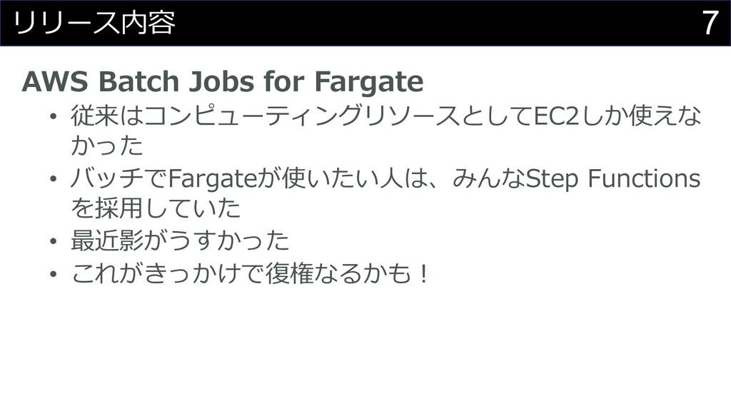 7 リリース内容 AWS Batch Jobs for Fargate • 従来はコンピューテ...